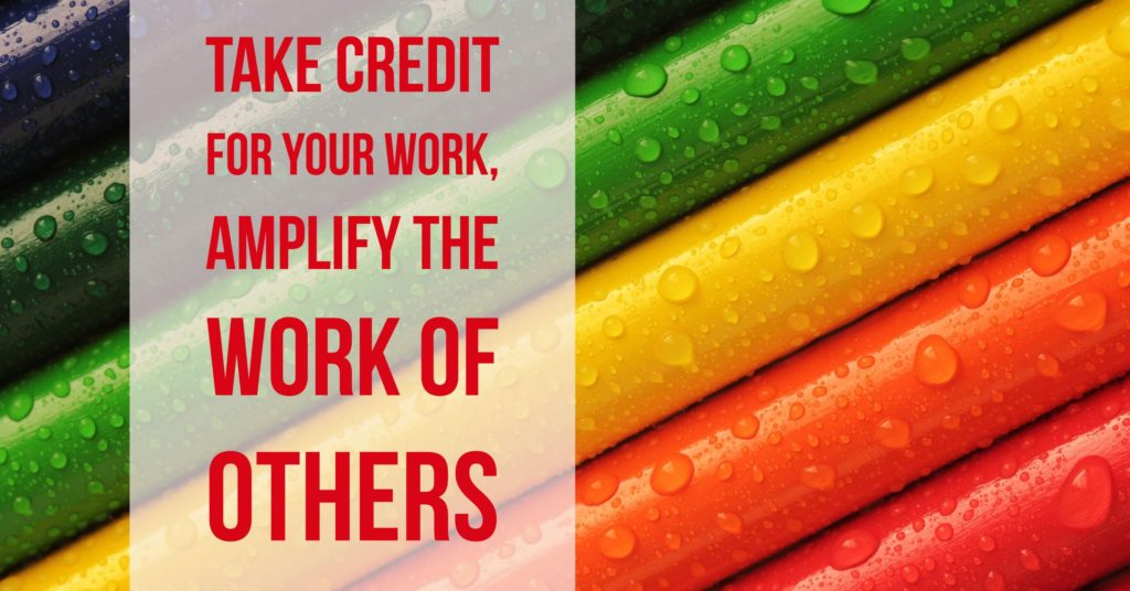 Take credit for your work, amplify the work of others